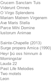 Crucem Sanctam Tuis Viderunt Omnes O Virgo Splendens Mariam Matrem Virgenem Ave Maris Stella Parce Mihi Domine Iustorum Animae  Sainte-Chapelle (2013) Surge propera Amica (1990) Heyr þú oss himnum á Morningstar Lauda 22 Past Life Melodies Two motets Leon